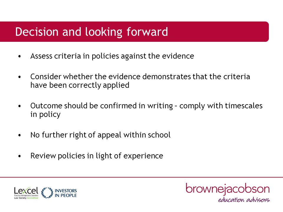 Decision and looking forward Assess criteria in policies against the evidence Consider whether the evidence demonstrates that the criteria have been correctly applied Outcome should be confirmed in writing – comply with timescales in policy No further right of appeal within school Review policies in light of experience