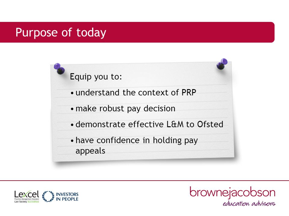 Purpose of today Equip you to: understand the context of PRP make robust pay decision demonstrate effective L&M to Ofsted have confidence in holding pay appeals
