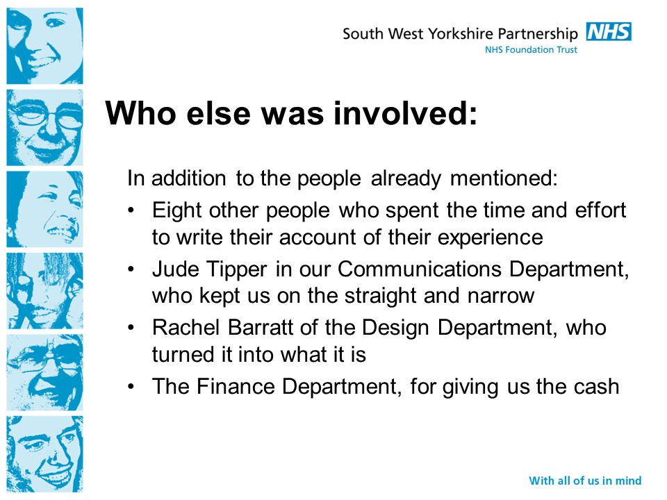 Who else was involved: In addition to the people already mentioned: Eight other people who spent the time and effort to write their account of their experience Jude Tipper in our Communications Department, who kept us on the straight and narrow Rachel Barratt of the Design Department, who turned it into what it is The Finance Department, for giving us the cash