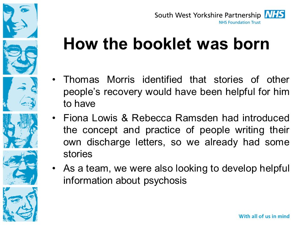 How the booklet was born Thomas Morris identified that stories of other people's recovery would have been helpful for him to have Fiona Lowis & Rebecca Ramsden had introduced the concept and practice of people writing their own discharge letters, so we already had some stories As a team, we were also looking to develop helpful information about psychosis