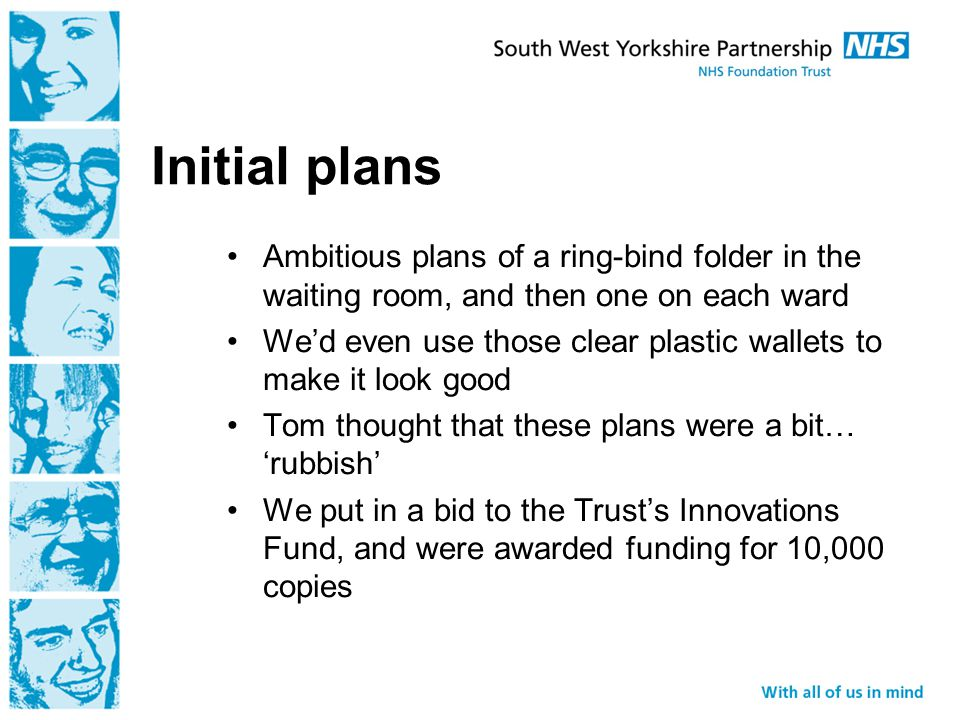 Initial plans Ambitious plans of a ring-bind folder in the waiting room, and then one on each ward We'd even use those clear plastic wallets to make it look good Tom thought that these plans were a bit… 'rubbish' We put in a bid to the Trust's Innovations Fund, and were awarded funding for 10,000 copies
