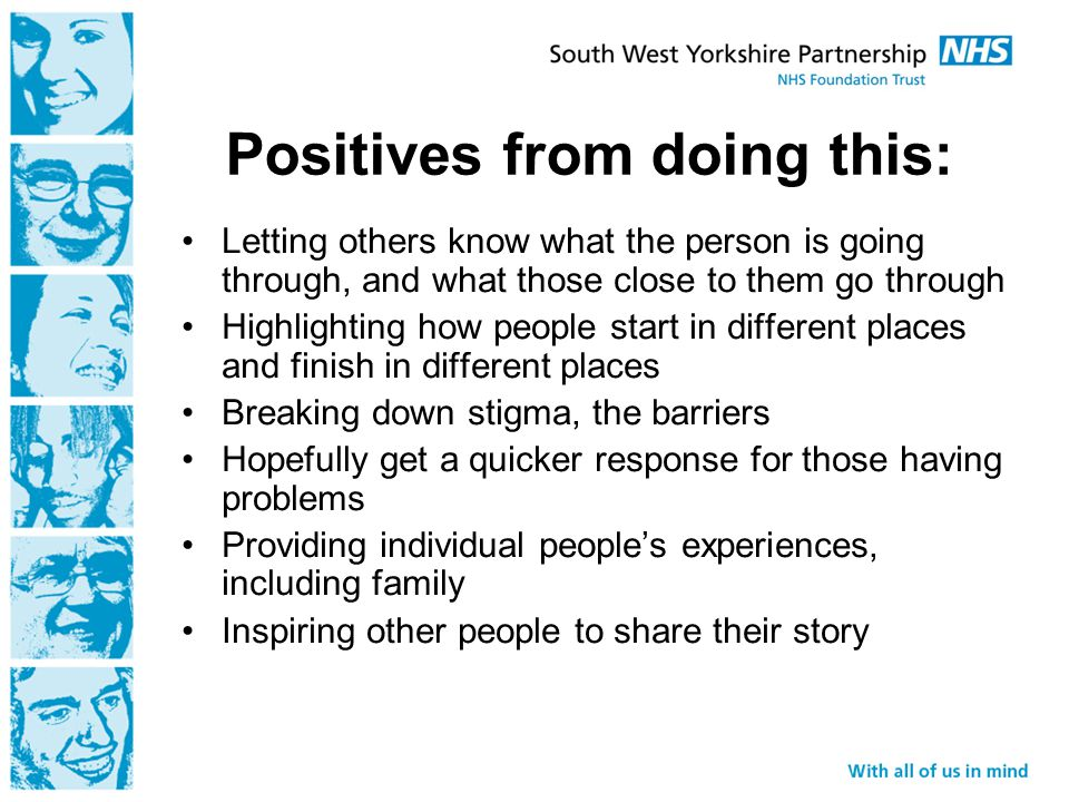 Positives from doing this: Letting others know what the person is going through, and what those close to them go through Highlighting how people start in different places and finish in different places Breaking down stigma, the barriers Hopefully get a quicker response for those having problems Providing individual people's experiences, including family Inspiring other people to share their story