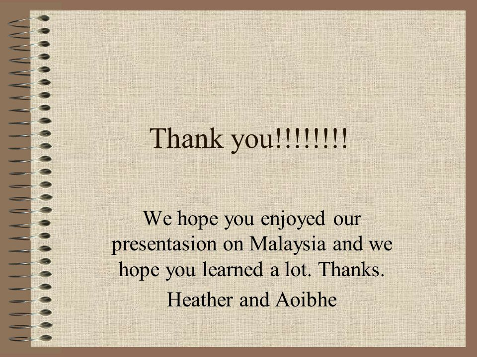 Thank you!!!!!!!! We hope you enjoyed our presentasion on Malaysia and we hope you learned a lot. Thanks. Heather and Aoibhe