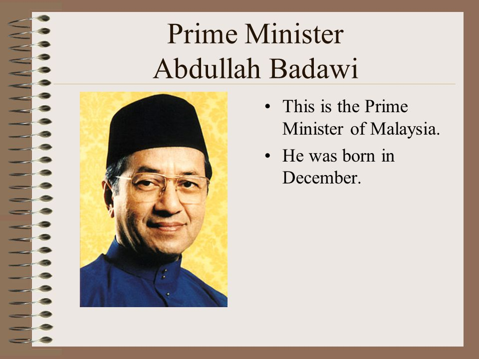 Prime Minister Abdullah Badawi This is the Prime Minister of Malaysia. He was born in December.