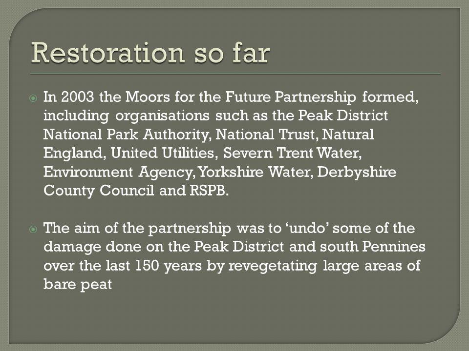  In 2003 the Moors for the Future Partnership formed, including organisations such as the Peak District National Park Authority, National Trust, Natural England, United Utilities, Severn Trent Water, Environment Agency, Yorkshire Water, Derbyshire County Council and RSPB.