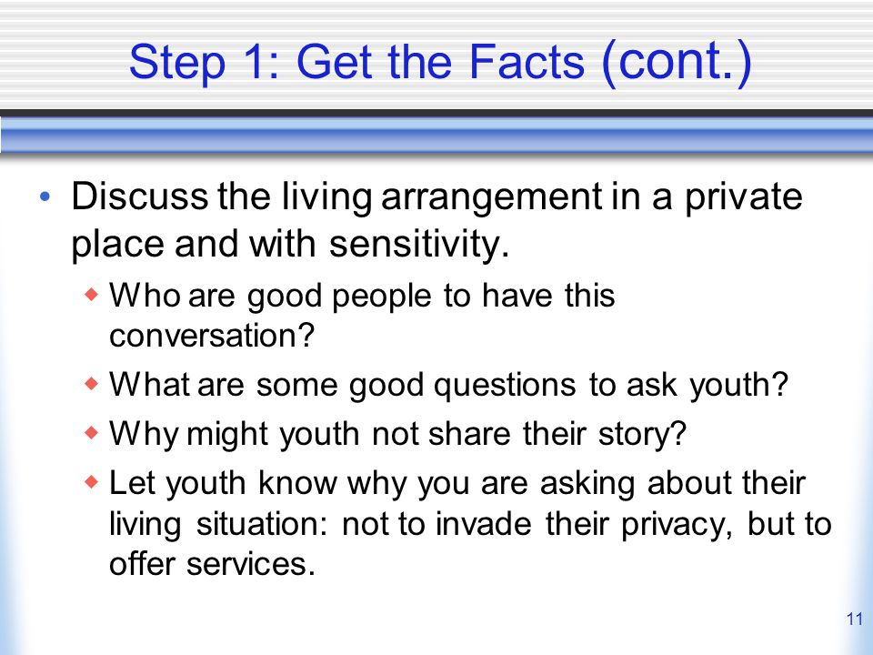 11 Step 1: Get the Facts (cont.) Discuss the living arrangement in a private place and with sensitivity.