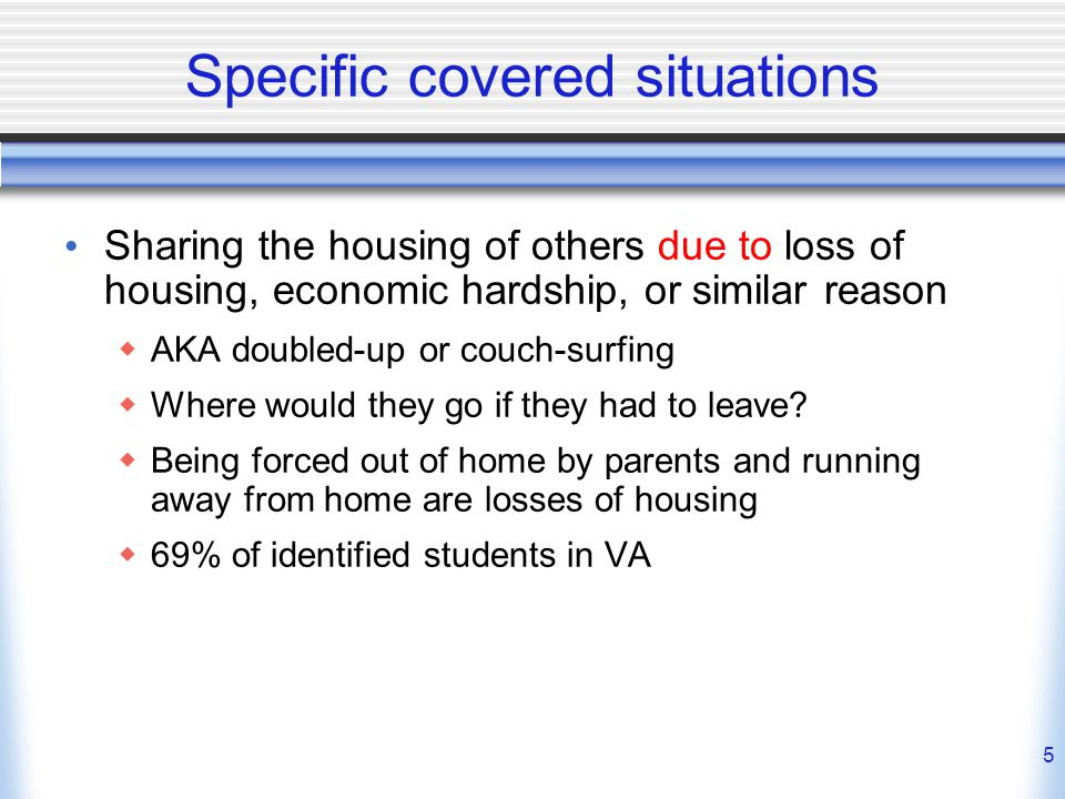 5 Specific covered situations Sharing the housing of others due to loss of housing, economic hardship, or similar reason  AKA doubled-up or couch-surfing  Where would they go if they had to leave.