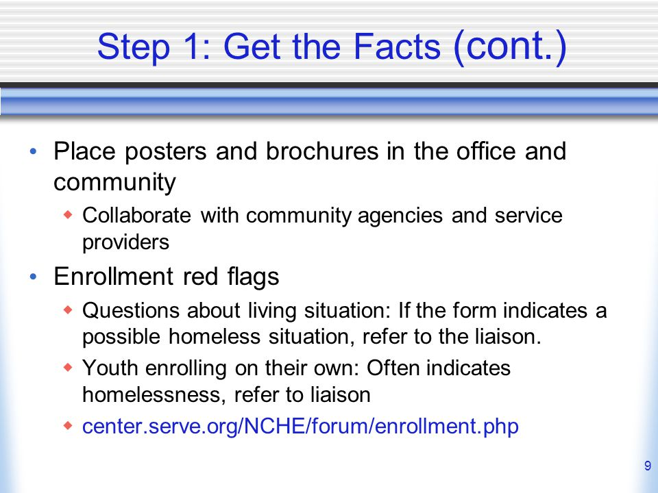 9 Step 1: Get the Facts (cont.) Place posters and brochures in the office and community  Collaborate with community agencies and service providers Enrollment red flags  Questions about living situation: If the form indicates a possible homeless situation, refer to the liaison.