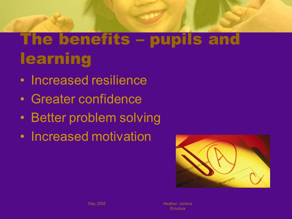 May 2006Heather Jenkins Emotsia The benefits – pupils and learning Increased resilience Greater confidence Better problem solving Increased motivation