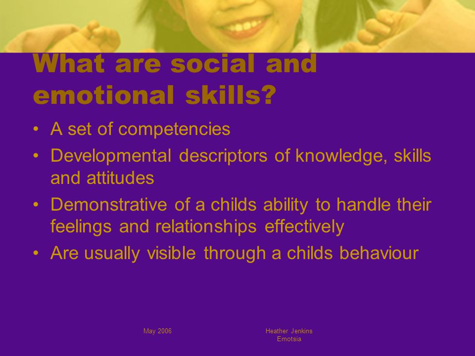May 2006Heather Jenkins Emotsia What are social and emotional skills.
