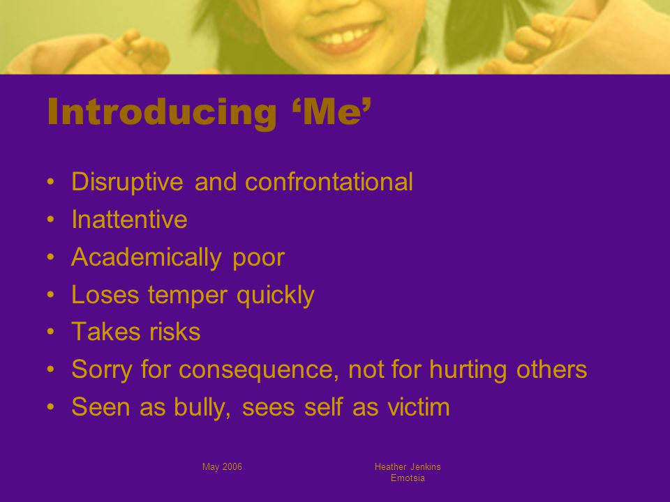 May 2006Heather Jenkins Emotsia Introducing 'Me' Disruptive and confrontational Inattentive Academically poor Loses temper quickly Takes risks Sorry for consequence, not for hurting others Seen as bully, sees self as victim