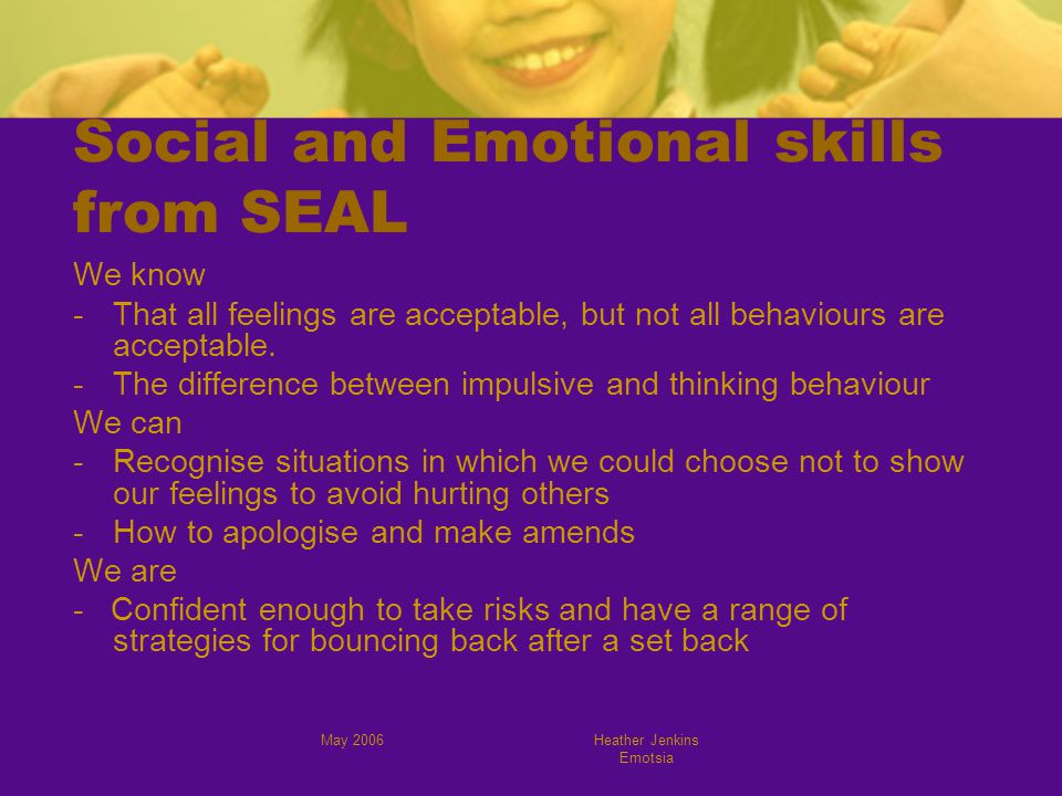 May 2006Heather Jenkins Emotsia Social and Emotional skills from SEAL We know -That all feelings are acceptable, but not all behaviours are acceptable.