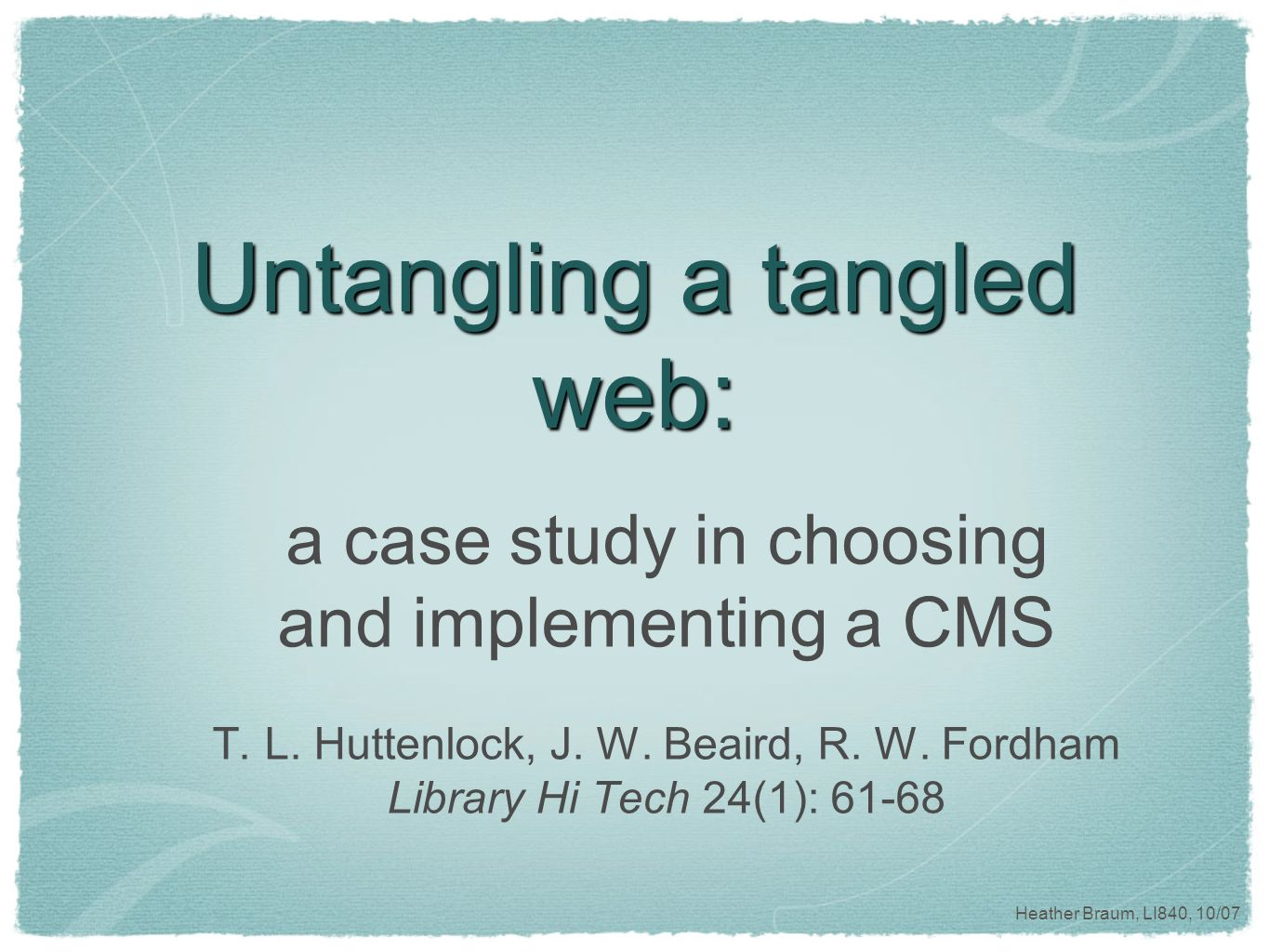 Heather Braum, LI840, 10/07 Untangling a tangled web: a case study in choosing and implementing a CMS T.