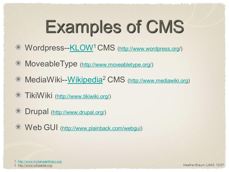 Heather Braum, LI840, 10/07 Examples of CMS Wordpress--KLOW 1 CMS (http://www.wordpress.org/)KLOWhttp://www.wordpress.org MoveableType (http://www.moveabletype.org/)http://www.moveabletype.org/ MediaWiki--Wikipedia 2 CMS (http://www.mediawiki.org)Wikipediahttp://www.mediawiki.org TikiWiki (http://www.tikiwiki.org/)http://www.tikiwiki.org/ Drupal (http://www.drupal.org/)http://www.drupal.org/ Web GUI (http://www.plainback.com/webgui)http://www.plainback.com/webgui 1.