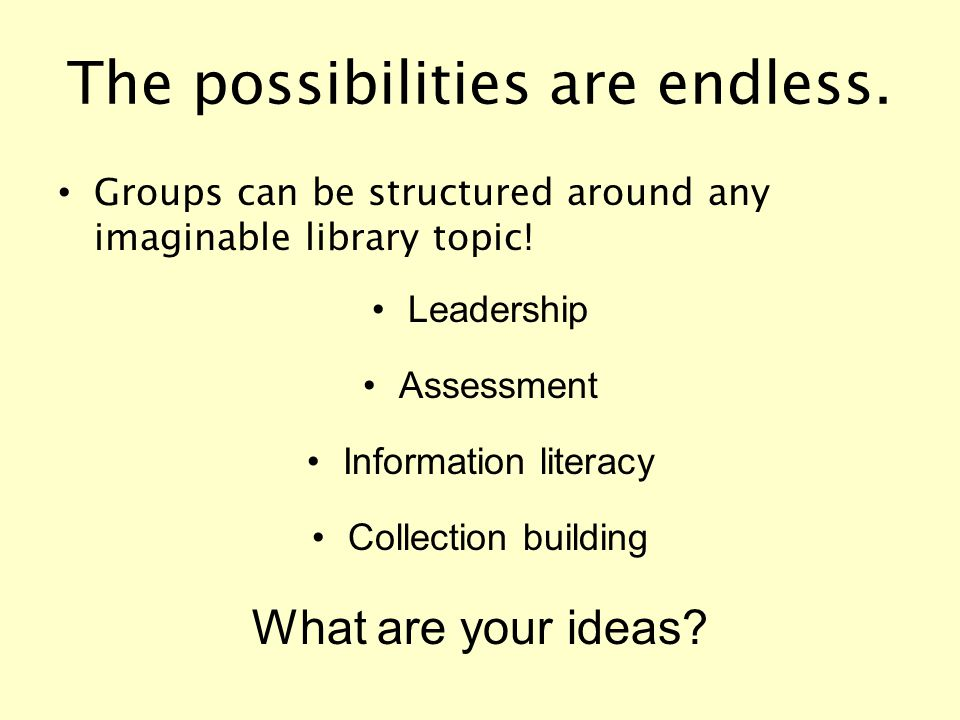 The possibilities are endless. Groups can be structured around any imaginable library topic! Leadership Assessment Information literacy Collection bui