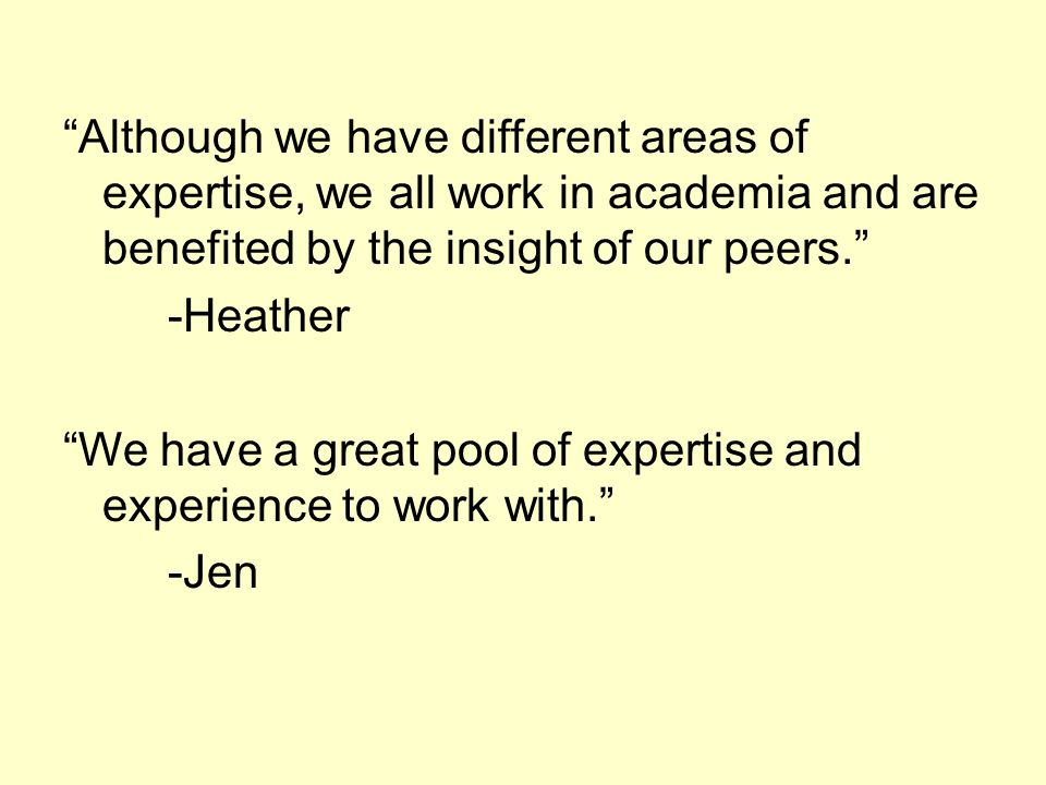Although we have different areas of expertise, we all work in academia and are benefited by the insight of our peers. -Heather We have a great pool of expertise and experience to work with. -Jen