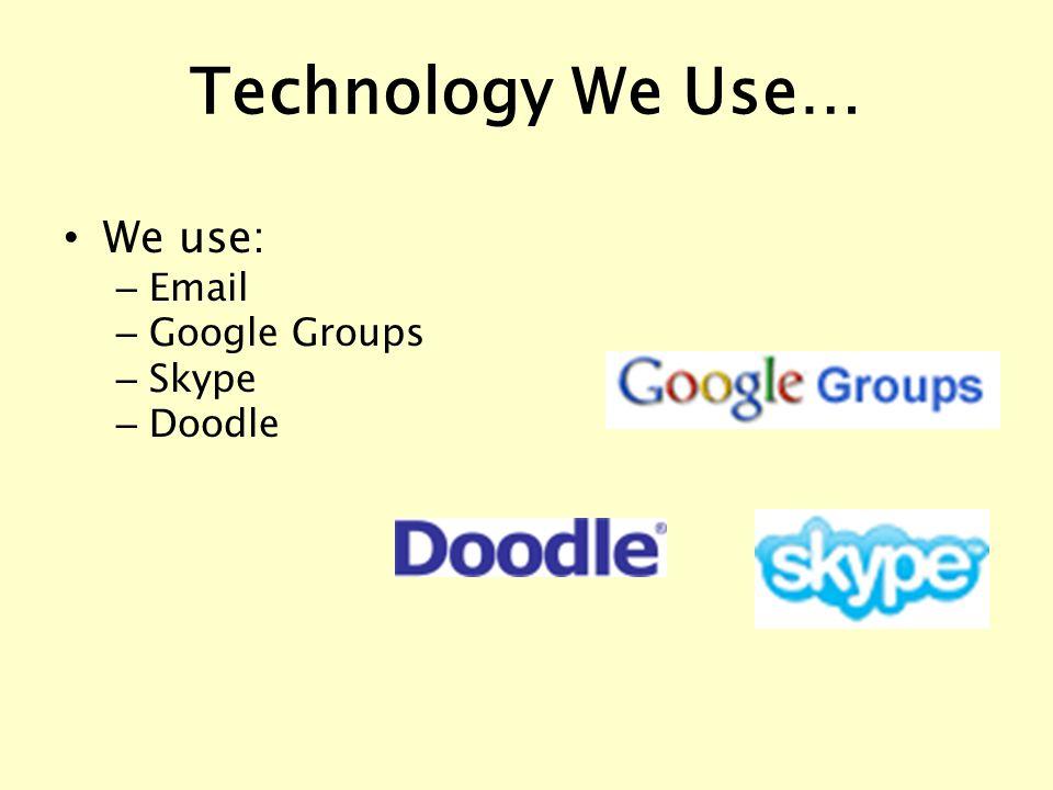 Technology We Use… We use: – Email – Google Groups – Skype – Doodle