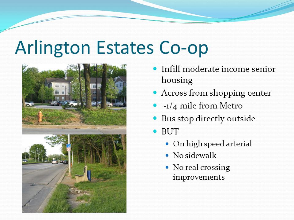 Arlington Estates Co-op Infill moderate income senior housing Across from shopping center ~1/4 mile from Metro Bus stop directly outside BUT On high speed arterial No sidewalk No real crossing improvements