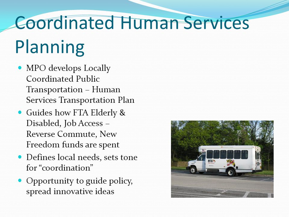 Coordinated Human Services Planning MPO develops Locally Coordinated Public Transportation – Human Services Transportation Plan Guides how FTA Elderly & Disabled, Job Access – Reverse Commute, New Freedom funds are spent Defines local needs, sets tone for coordination Opportunity to guide policy, spread innovative ideas