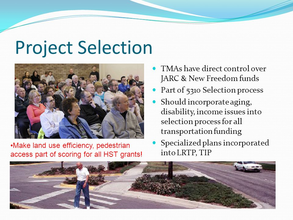 Project Selection TMAs have direct control over JARC & New Freedom funds Part of 5310 Selection process Should incorporate aging, disability, income issues into selection process for all transportation funding Specialized plans incorporated into LRTP, TIP Make land use efficiency, pedestrian access part of scoring for all HST grants!