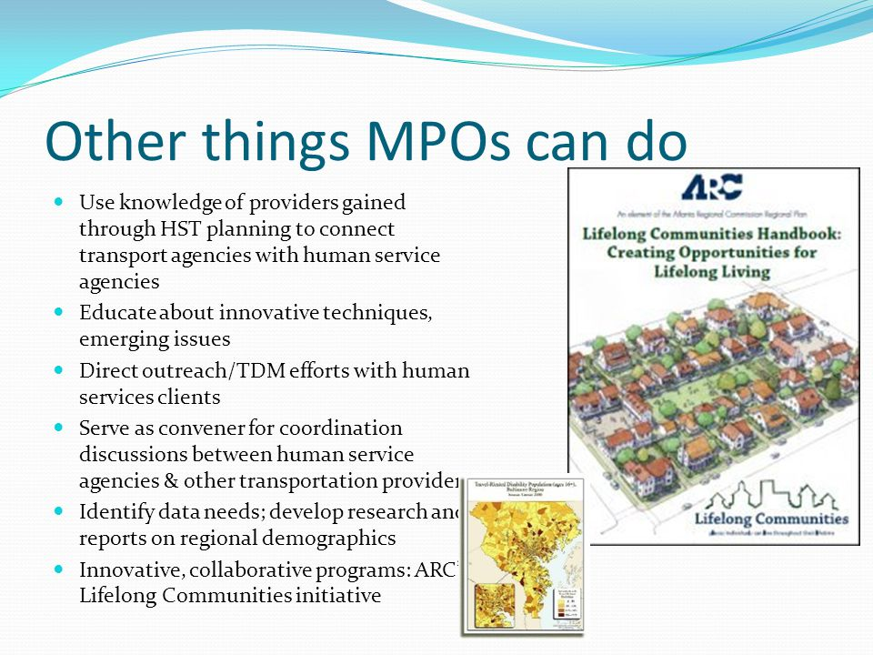 Other things MPOs can do Use knowledge of providers gained through HST planning to connect transport agencies with human service agencies Educate about innovative techniques, emerging issues Direct outreach/TDM efforts with human services clients Serve as convener for coordination discussions between human service agencies & other transportation providers Identify data needs; develop research and reports on regional demographics Innovative, collaborative programs: ARC's Lifelong Communities initiative