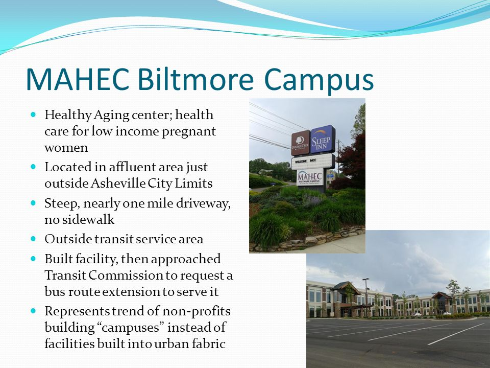 MAHEC Biltmore Campus Healthy Aging center; health care for low income pregnant women Located in affluent area just outside Asheville City Limits Steep, nearly one mile driveway, no sidewalk Outside transit service area Built facility, then approached Transit Commission to request a bus route extension to serve it Represents trend of non-profits building campuses instead of facilities built into urban fabric