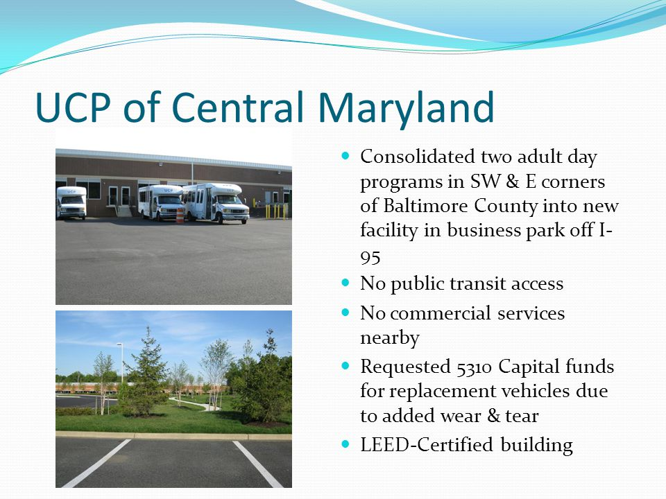 UCP of Central Maryland Consolidated two adult day programs in SW & E corners of Baltimore County into new facility in business park off I- 95 No public transit access No commercial services nearby Requested 5310 Capital funds for replacement vehicles due to added wear & tear LEED-Certified building