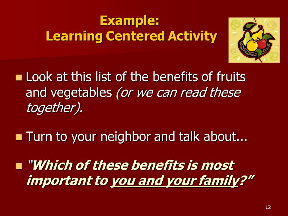 12 Example: Learning Centered Activity Look at this list of the benefits of fruits and vegetables (or we can read these together).