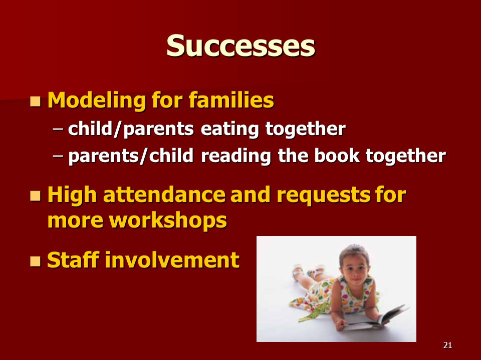 21 Successes Modeling for families Modeling for families –child/parents eating together –parents/child reading the book together High attendance and requests for more workshops High attendance and requests for more workshops Staff involvement Staff involvement