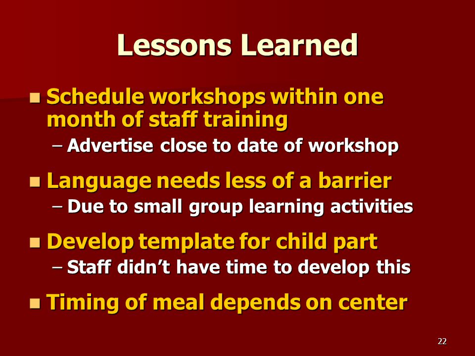 22 Lessons Learned Schedule workshops within one month of staff training Schedule workshops within one month of staff training –Advertise close to date of workshop Language needs less of a barrier Language needs less of a barrier –Due to small group learning activities Develop template for child part Develop template for child part –Staff didn't have time to develop this Timing of meal depends on center Timing of meal depends on center