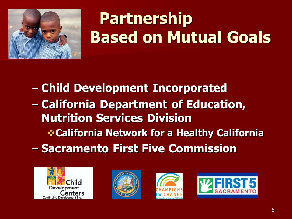 5 Partnership Based on Mutual Goals –Child Development Incorporated –California Department of Education, Nutrition Services Division  California Network for a Healthy California –Sacramento First Five Commission