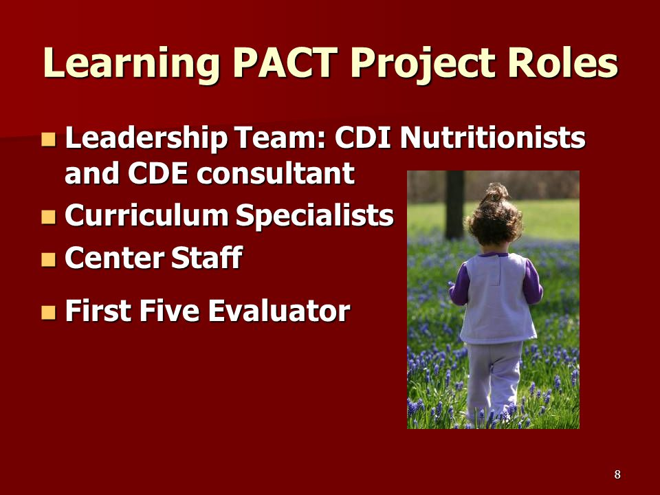 8 Learning PACT Project Roles Leadership Team: CDI Nutritionists and CDE consultant Leadership Team: CDI Nutritionists and CDE consultant Curriculum Specialists Curriculum Specialists Center Staff Center Staff First Five Evaluator First Five Evaluator