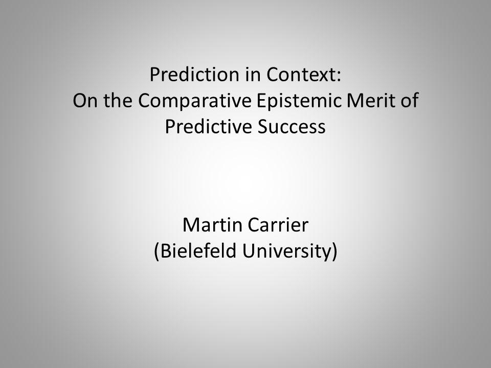 Prediction in Context: On the Comparative Epistemic Merit of Predictive Success Martin Carrier (Bielefeld University)