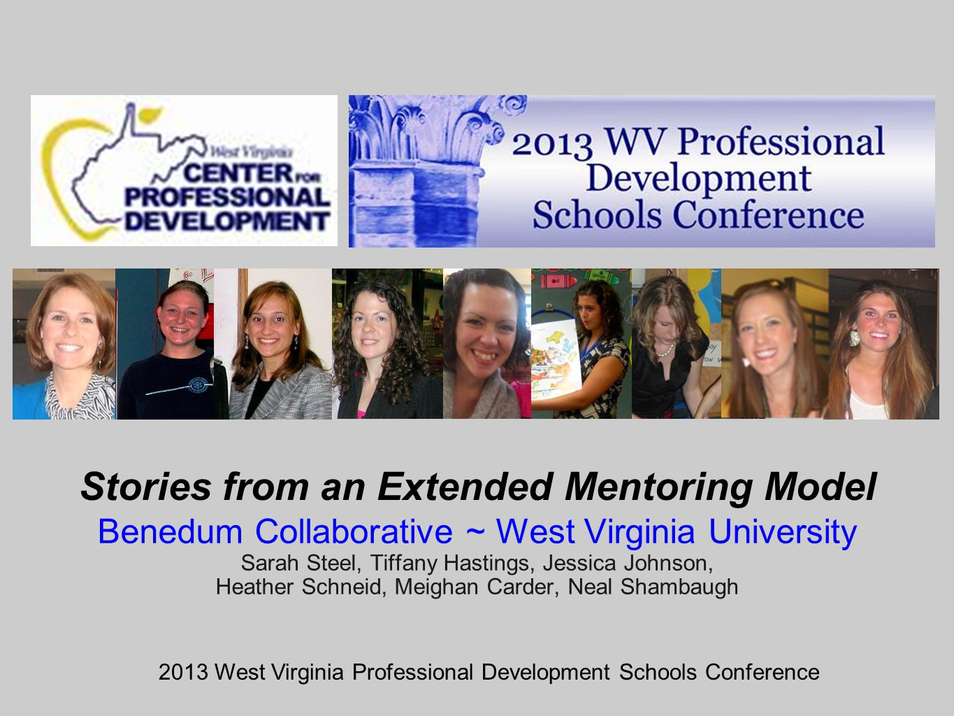 Stories from an Extended Mentoring Model Benedum Collaborative ~ West Virginia University Sarah Steel, Tiffany Hastings, Jessica Johnson, Heather Schneid, Meighan Carder, Neal Shambaugh 2013 West Virginia Professional Development Schools Conference