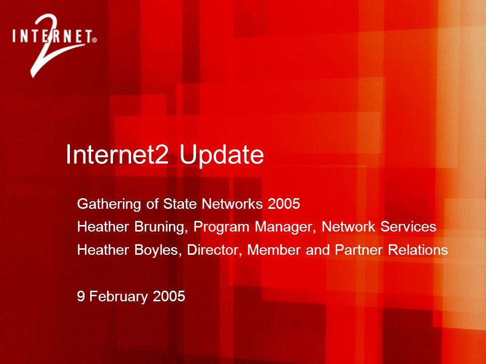 Internet2 Update Gathering of State Networks 2005 Heather Bruning, Program Manager, Network Services Heather Boyles, Director, Member and Partner Relations 9 February 2005