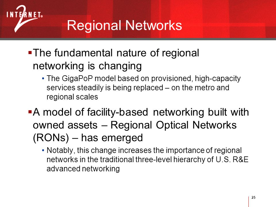 25 Regional Networks  The fundamental nature of regional networking is changing The GigaPoP model based on provisioned, high-capacity services steadily is being replaced – on the metro and regional scales  A model of facility-based networking built with owned assets – Regional Optical Networks (RONs) – has emerged Notably, this change increases the importance of regional networks in the traditional three-level hierarchy of U.S.