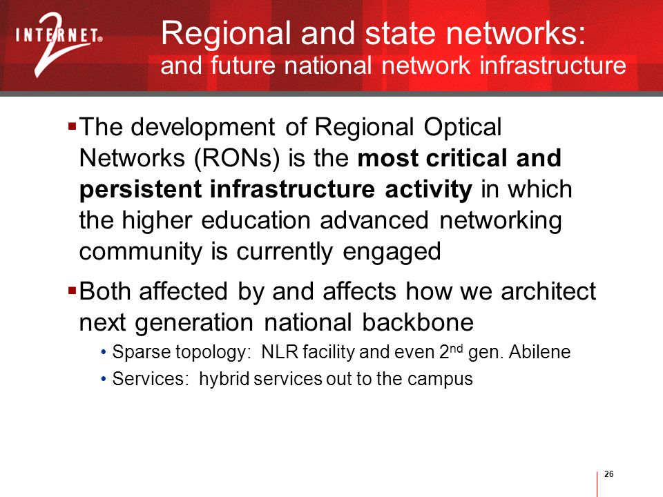 26 Regional and state networks: and future national network infrastructure  The development of Regional Optical Networks (RONs) is the most critical and persistent infrastructure activity in which the higher education advanced networking community is currently engaged  Both affected by and affects how we architect next generation national backbone Sparse topology: NLR facility and even 2 nd gen.