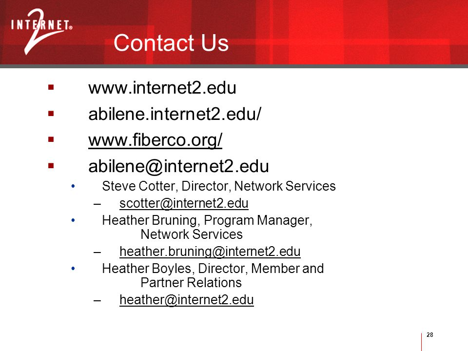 28 Contact Us  www.internet2.edu  abilene.internet2.edu/  www.fiberco.org/  abilene@internet2.edu Steve Cotter, Director, Network Services –scotter@internet2.edu Heather Bruning, Program Manager, Network Services –heather.bruning@internet2.edu Heather Boyles, Director, Member and Partner Relations –heather@internet2.edu