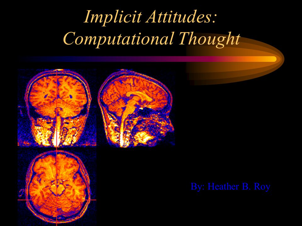 Implicit Attitudes: Computational Thought By: Heather B. Roy