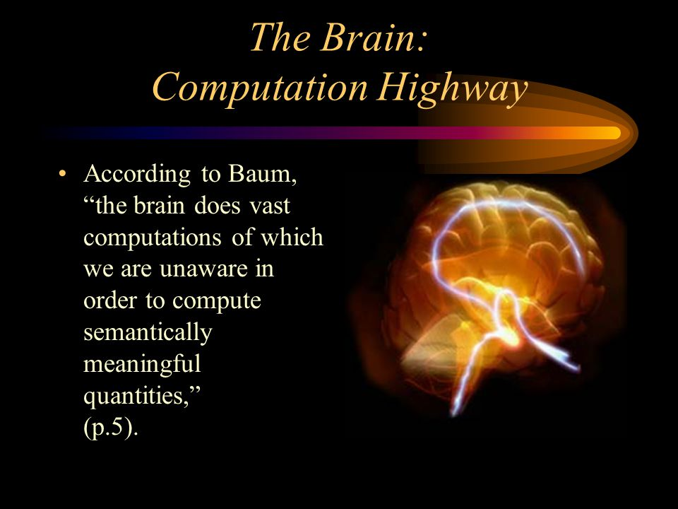 The Brain: Computation Highway According to Baum, the brain does vast computations of which we are unaware in order to compute semantically meaningful quantities, (p.5).