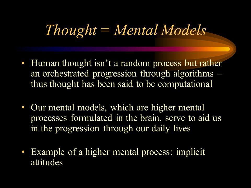 Thought = Mental Models Human thought isn't a random process but rather an orchestrated progression through algorithms – thus thought has been said to be computational Our mental models, which are higher mental processes formulated in the brain, serve to aid us in the progression through our daily lives Example of a higher mental process: implicit attitudes