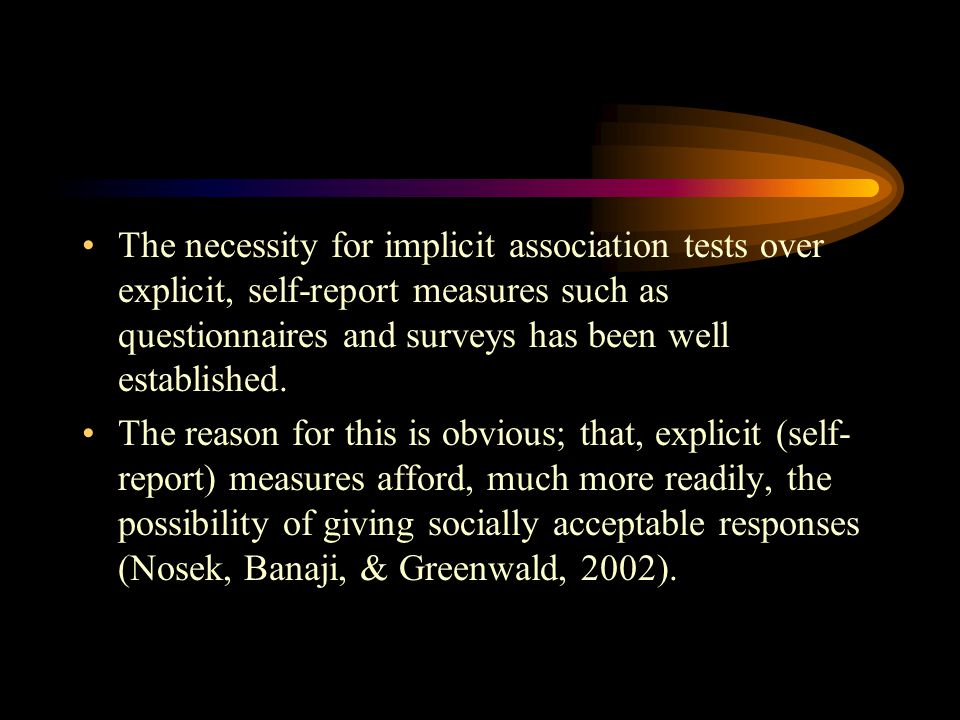 The necessity for implicit association tests over explicit, self-report measures such as questionnaires and surveys has been well established.