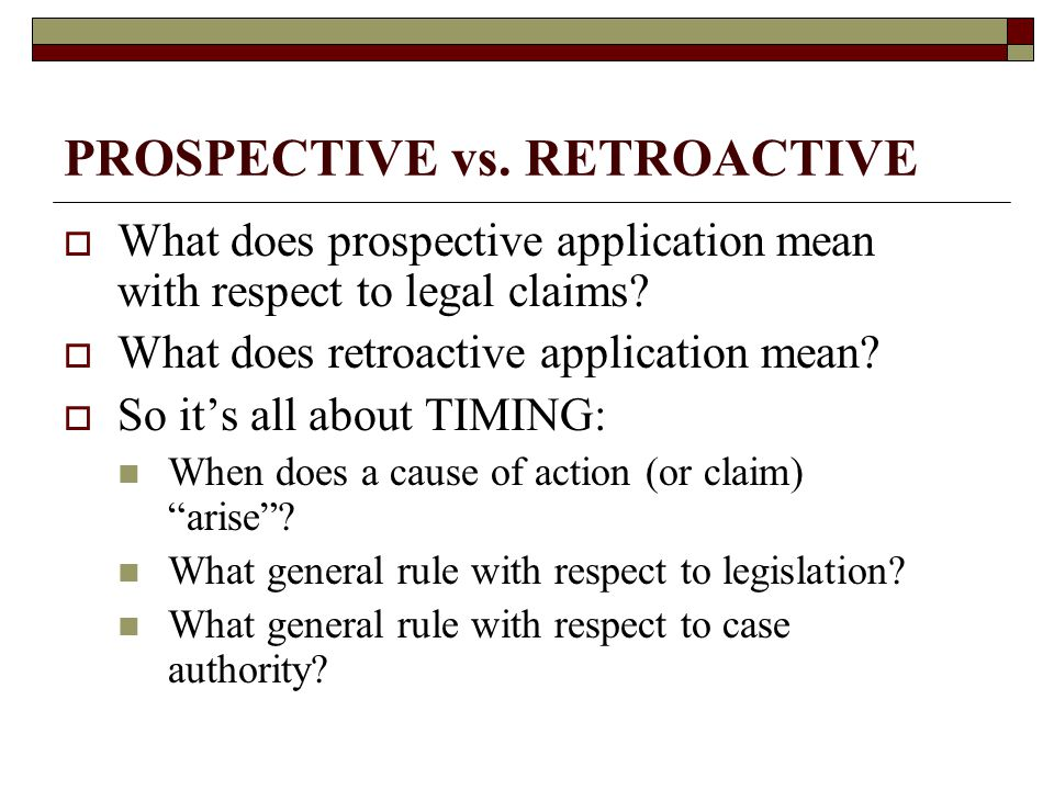 PROSPECTIVE vs. RETROACTIVE  What does prospective application mean with respect to legal claims.