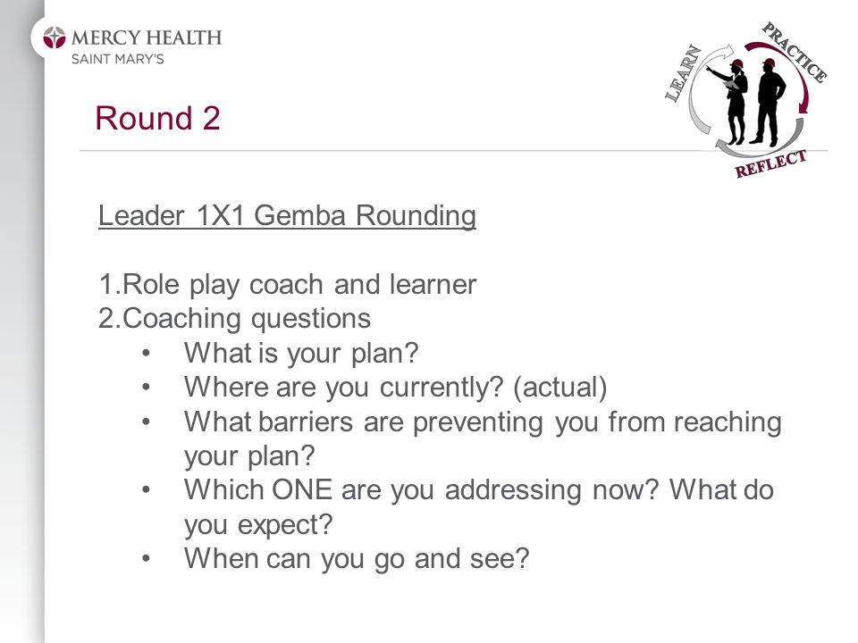 Round 2 Leader 1X1 Gemba Rounding 1.Role play coach and learner 2.Coaching questions What is your plan.