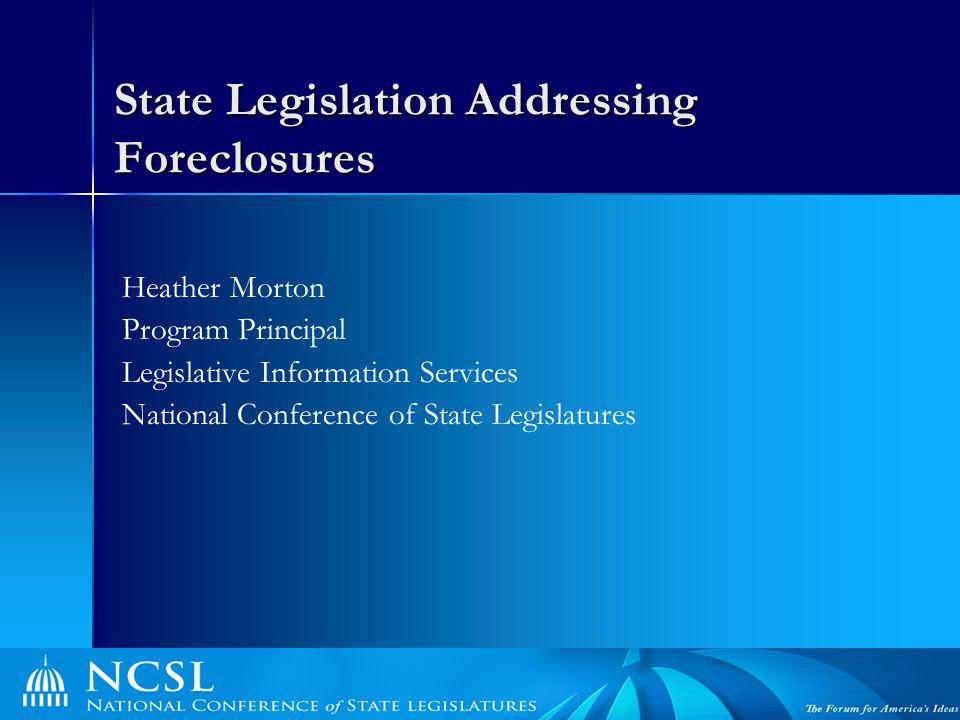 State Legislation Addressing Foreclosures Heather Morton Program Principal Legislative Information Services National Conference of State Legislatures