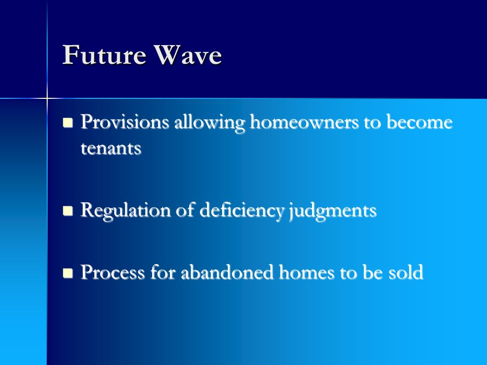 Future Wave Provisions allowing homeowners to become tenants Provisions allowing homeowners to become tenants Regulation of deficiency judgments Regulation of deficiency judgments Process for abandoned homes to be sold Process for abandoned homes to be sold