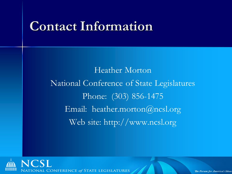 Contact Information Heather Morton National Conference of State Legislatures Phone: (303) 856-1475 Email: heather.morton@ncsl.org Web site: http://www.ncsl.org