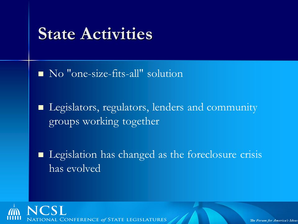 State Activities No one-size-fits-all solution Legislators, regulators, lenders and community groups working together Legislation has changed as the foreclosure crisis has evolved