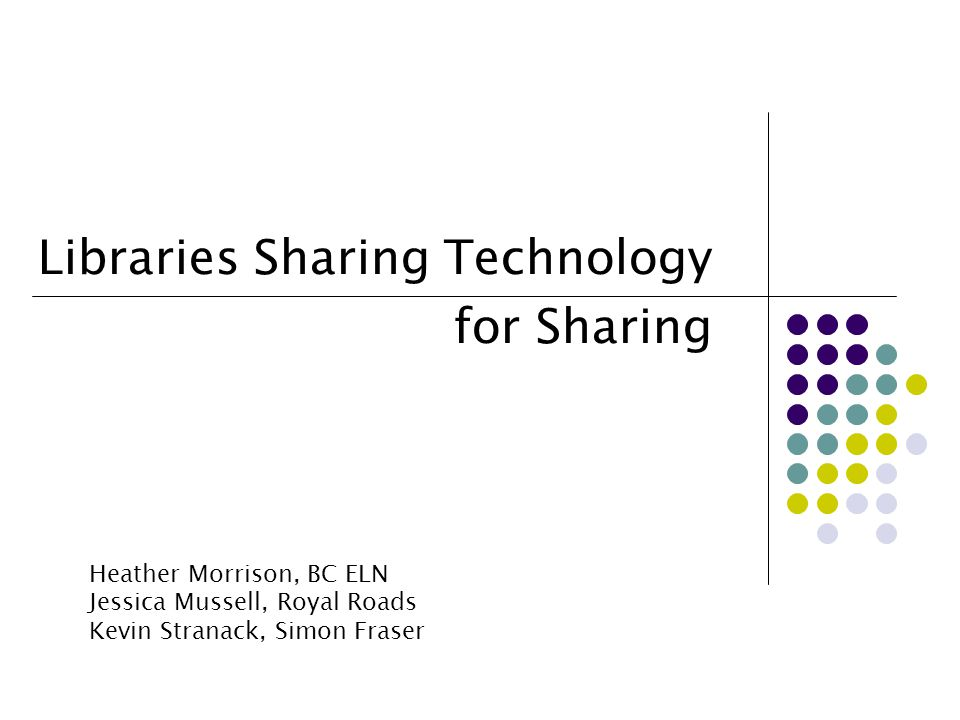 Libraries Sharing Technology for Sharing Heather Morrison, BC ELN Jessica Mussell, Royal Roads Kevin Stranack, Simon Fraser