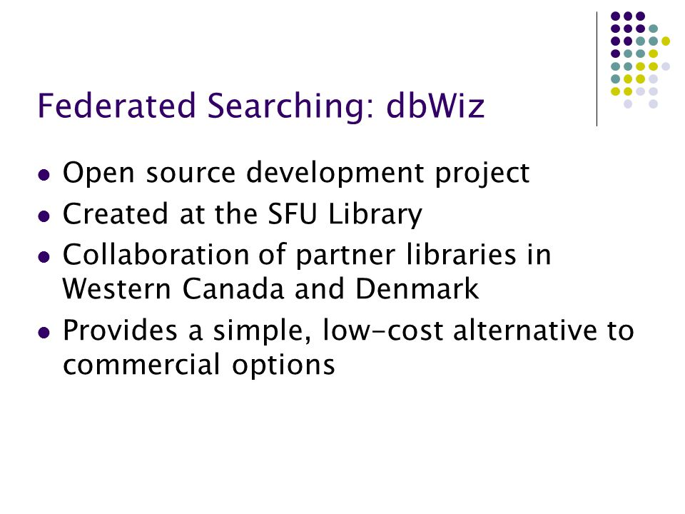 Federated Searching: dbWiz Open source development project Created at the SFU Library Collaboration of partner libraries in Western Canada and Denmark